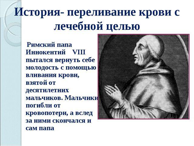 История- переливание крови с лечебной целью Римский папа Иннокентий VIII пыта...