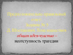 Предположительно правильный ответ: Задание № 5 Д. Шостакович. Тема нашествия