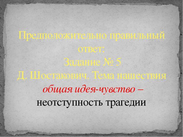 Предположительно правильный ответ: Задание № 5 Д. Шостакович. Тема нашествия...
