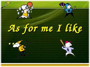 As for me I like … *