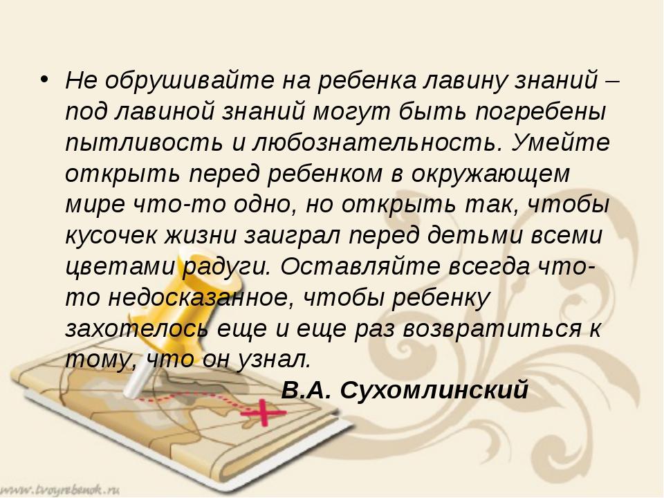 Не обрушивайте на ребенка лавину знаний – под лавиной знаний могут быть погр...