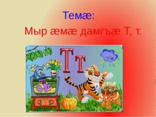 Темæ: Мыр æмæ дамгъæ Т, т.