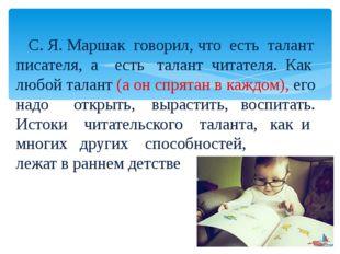 С. Я. Маршак говорил, что есть талант писателя, а есть талант читателя. Ка