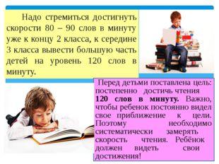 Надо стремиться достигнуть скорости 80 – 90 слов в минуту уже к концу 2 клас