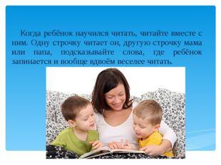 Когда ребёнок научился читать, читайте вместе с ним. Одну строчку читает он,