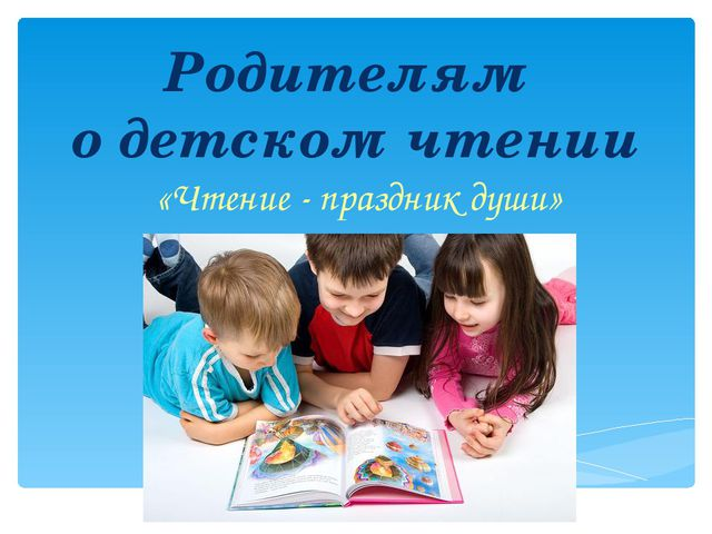 Родителям о детском чтении «Чтение - праздник души»