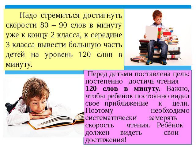 Надо стремиться достигнуть скорости 80 – 90 слов в минуту уже к концу 2 клас...