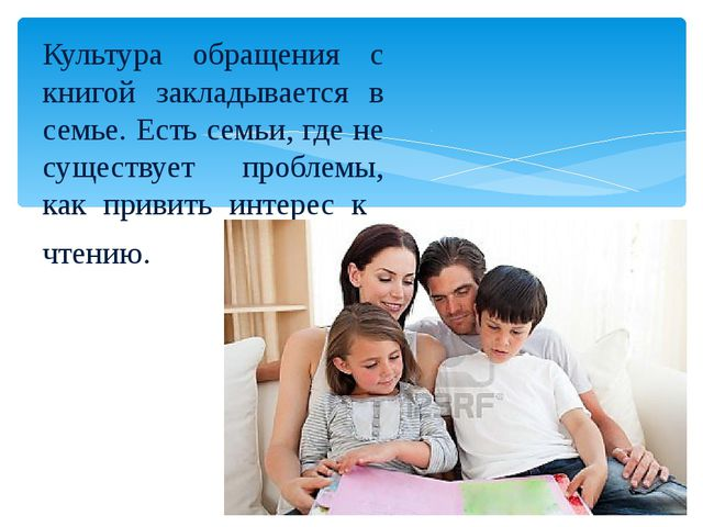 Культура обращения с книгой закладывается в семье. Есть семьи, где не существ...