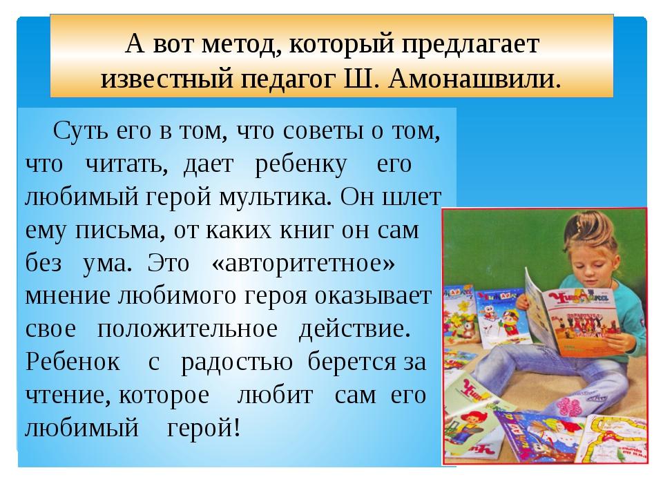 А вот метод, который предлагает известный педагог Ш. Амонашвили. Суть его в т...