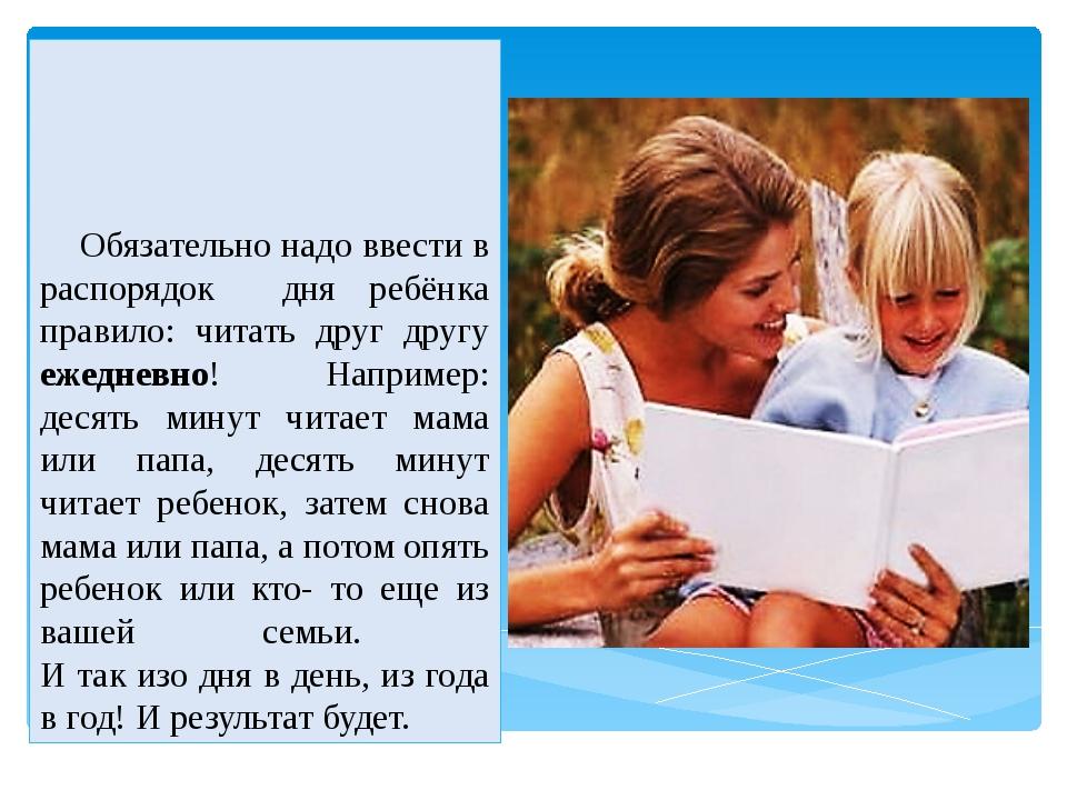 Обязательно надо ввести в распорядок дня ребёнка правило: читать друг другу...