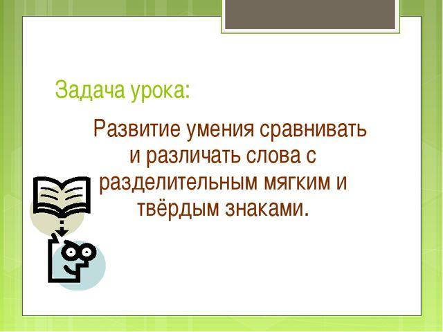 Задача урока: Развитие умения сравнивать и различать слова с разделительным м...