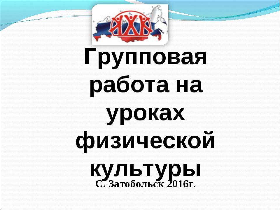 Групповая работа на уроках физической культуры С. Затобольск 2016г.