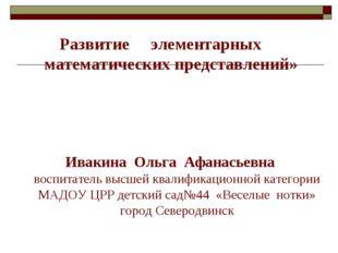 Развитие элементарных математических представлений» Ивакина Ольга Афанасьевн