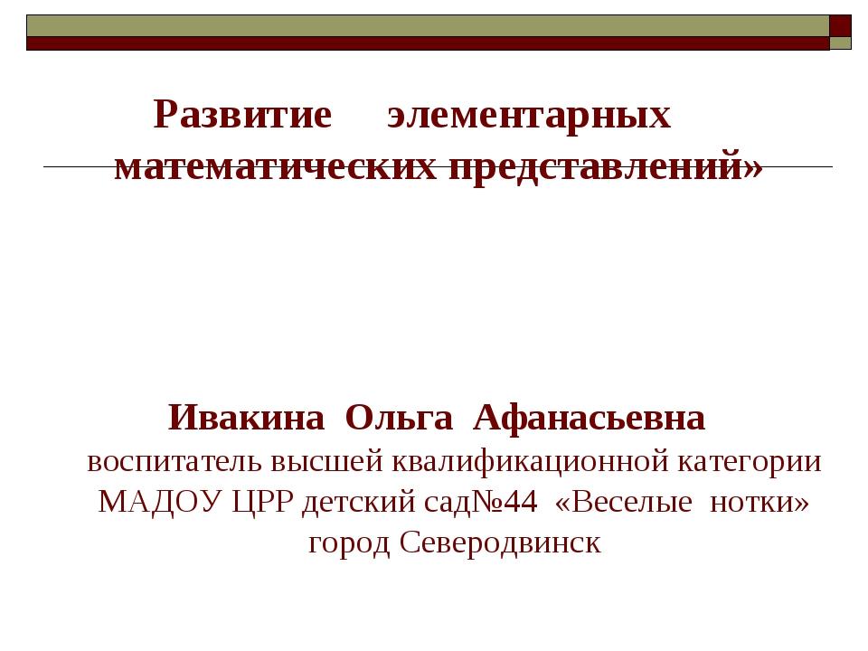 Развитие элементарных математических представлений» Ивакина Ольга Афанасьевн...