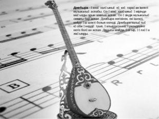Домбыра - қазақ халқының ең кең тараған ішекті музыкалық аспабы. Ол-қазақ хал