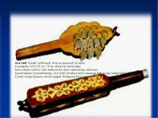 Аса таяқ-қазақ халқының көне музыкалық аспабы. Ұзындығы 110-130 см. Тұтас ағ