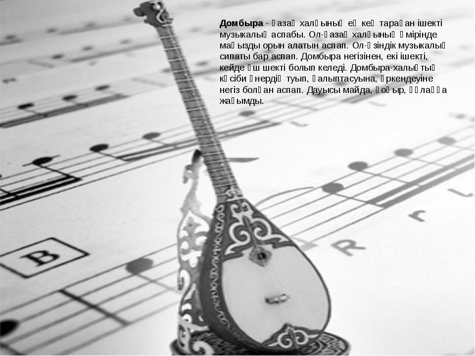 Домбыра - қазақ халқының ең кең тараған ішекті музыкалық аспабы. Ол-қазақ хал...
