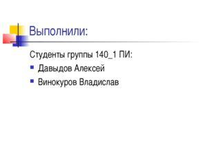 Выполнили: Студенты группы 140_1 ПИ: Давыдов Алексей Винокуров Владислав
