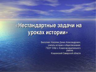 «Нестандартные задачи на уроках истории» Выполнил: Киселев Денис Александров