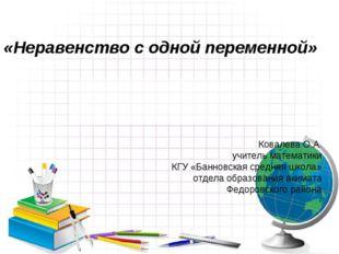 «Неравенство с одной переменной» Ковалева О.А. учитель математики КГУ «Банно