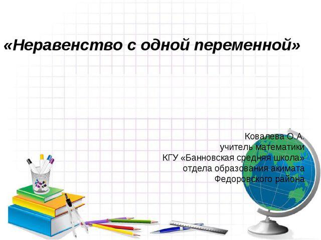 «Неравенство с одной переменной» Ковалева О.А. учитель математики КГУ «Банно...