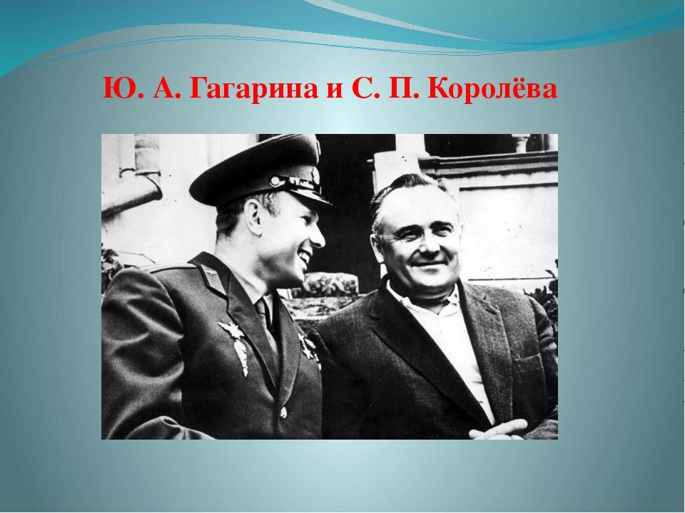 Ю. А. Гагарина и С. П. Королёва