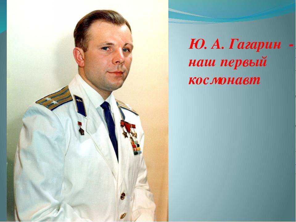 Ю. А. Гагарин - наш первый космонавт