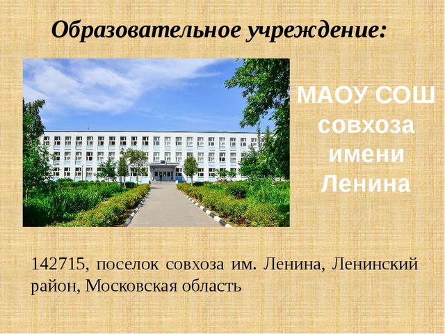 Образовательное учреждение: 142715, поселок совхоза им. Ленина, Ленинский рай...