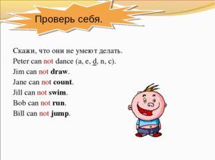 Скажи, что они не умеют делать. Peter can not dance (a, e, d, n, c). Jim can