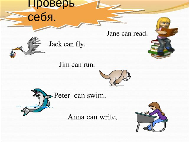Проверь себя. Jane can read. Jack can fly. Jim can run. Peter can swim. Anna...