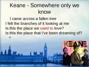 Keane - Somewhere only we know 	I came across a fallen tree I felt the branch