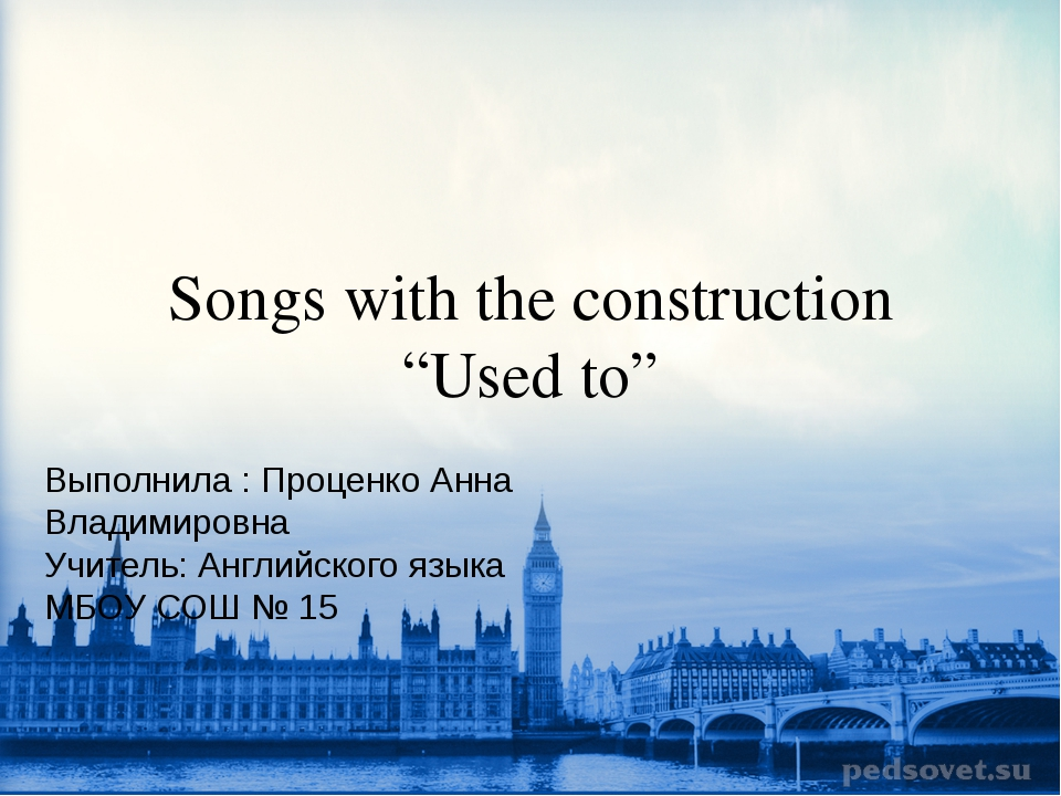 "Songs with the construction ""Used to"" Выполнила : Проценко Анна Владимировна..."
