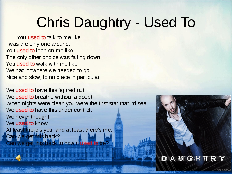 Chris Daughtry - Used To 	You used to talk to me like I was the only one arou...