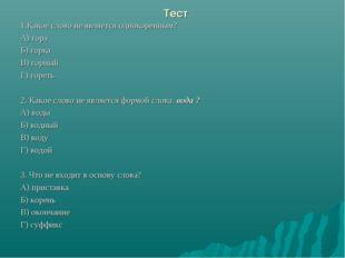 Тест 1.Какое слово не является однокоренным? А) гора Б) горка В) горный Г) го