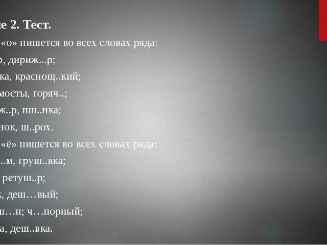 Задание 2.Тест. 1. Буква «о» пишется во всех словах ряда: 1) маж..р, дириж....