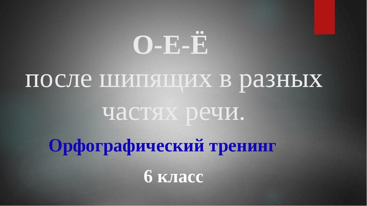 О-Е-Ё после шипящих в разных частях речи. 6 класс Орфографический тренинг