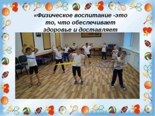 «Физическое воспитание -это то, что обеспечивает здоровье и доставляет радос
