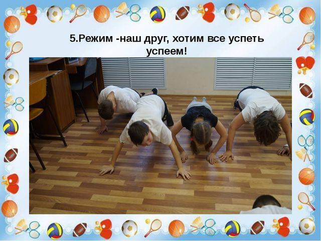 5.Режим -наш друг, хотим все успеть успеем!