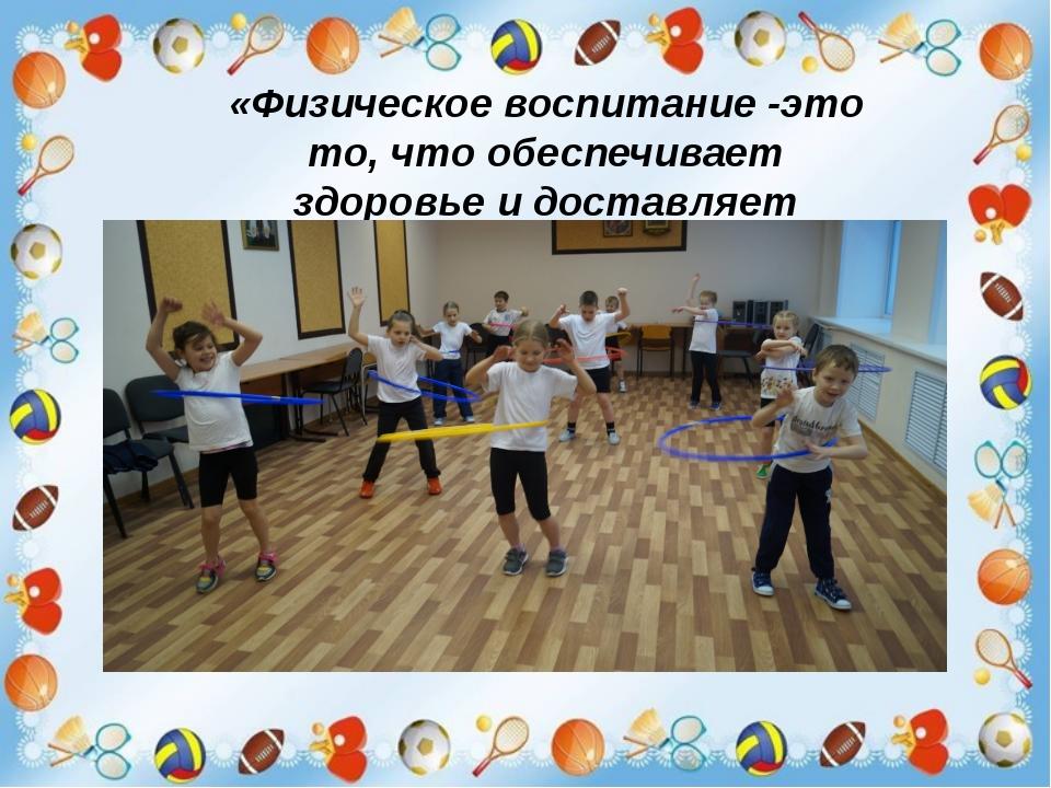 «Физическое воспитание -это то, что обеспечивает здоровье и доставляет радос...