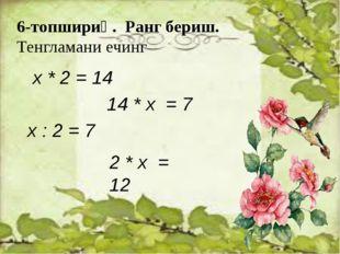 6-топшириқ. Ранг бериш. Тенгламани ечинг х * 2 = 14 14 * х = 7 х : 2 = 7 2 *
