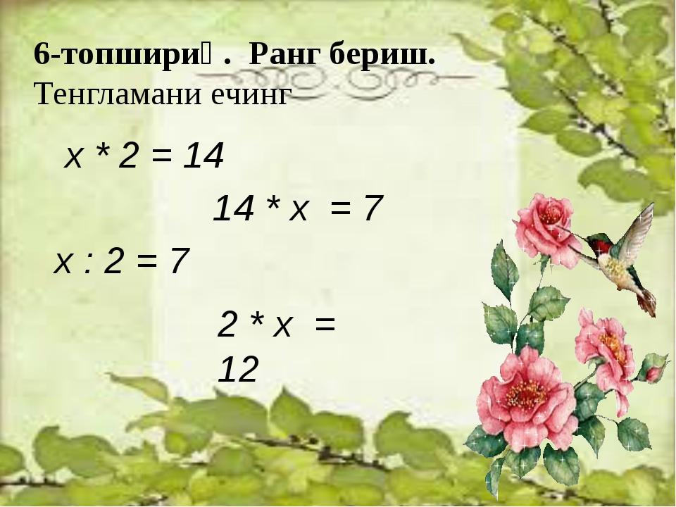 6-топшириқ. Ранг бериш. Тенгламани ечинг х * 2 = 14 14 * х = 7 х : 2 = 7 2 *...