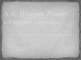 История создания романа Своеобразие жанра А. С. Пушкин. Роман « Евгений Онегин»