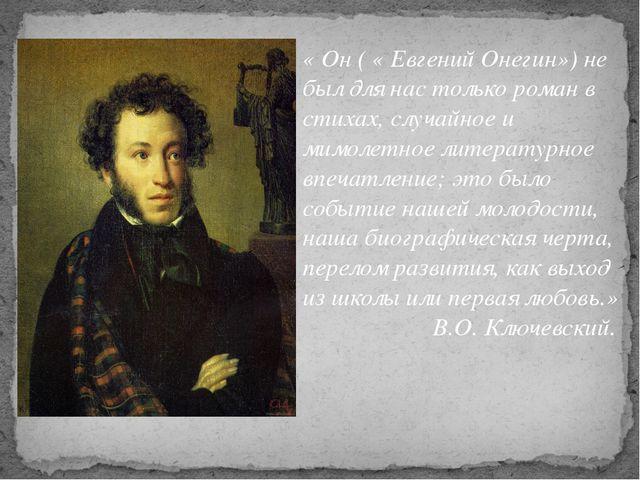 « Он ( « Евгений Онегин») не был для нас только роман в стихах, случайное и м...