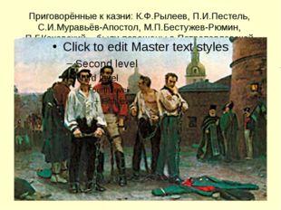 Приговорённые к казни: К.Ф.Рылеев, П.И.Пестель, С.И.Муравьёв-Апостол, М.П.Бес