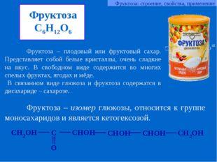 Фруктоза C6H12O6 Фруктоза – плодовый или фруктовый сахар. Представляет собой