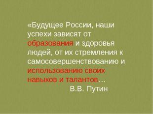 «Будущее России, наши успехи зависят от образования и здоровья людей, от их
