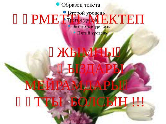 ҚҰРМЕТТІ МЕКТЕП ҰЖЫМНЫҢ ҚЫЗДАРЫ МЕЙРАМДАРЫҢ ҚҰТТЫ БОЛСЫН !!!