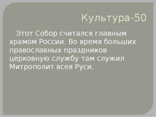 Культура-50 Этот Собор считался главным храмом России. Во время больших право