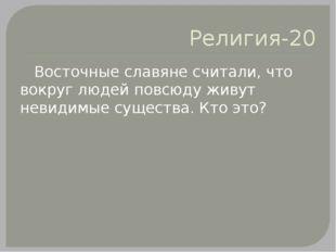 Религия-20 Восточные славяне считали, что вокруг людей повсюду живут невидимы