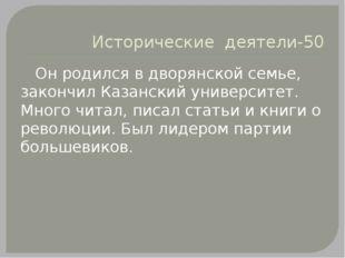 Исторические деятели-50 Он родился в дворянской семье, закончил Казанский уни